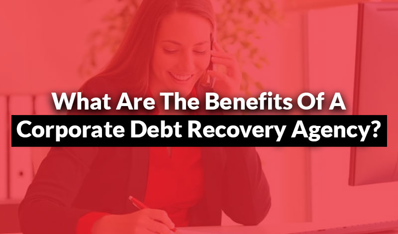 the benefits of a corporate debt recovery agency