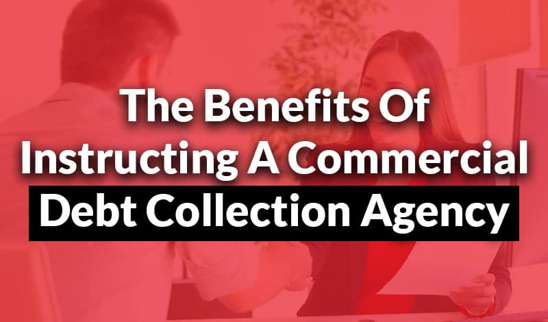 Benefits Of Instructing A Commercial Debt Collection Agency