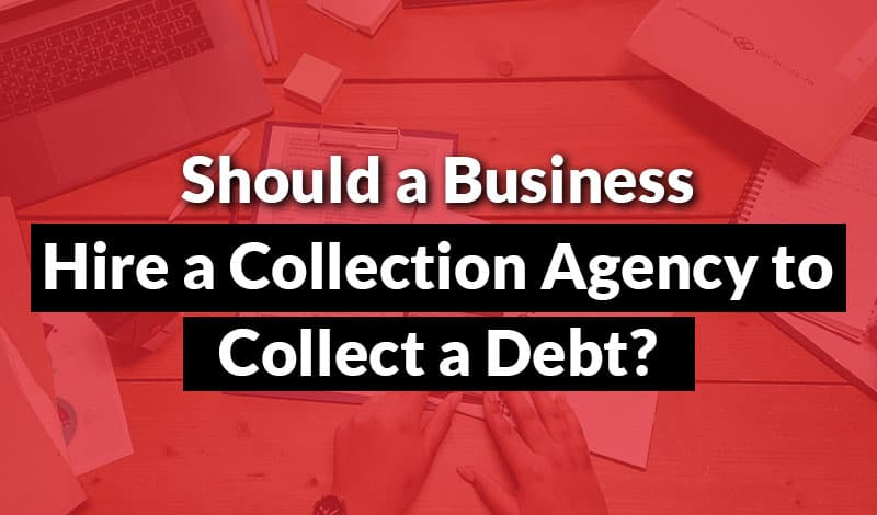 Should a Business Hire a Collection Agency to Collect a Debt?